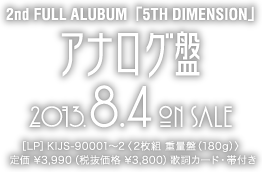 2nd FULL ALBUM「5TH DIMENSION」アナログ盤 2013.8.4 ON SALE